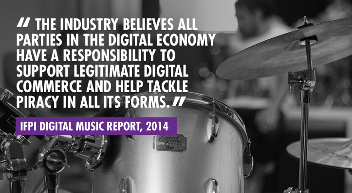 """The industry believes all parties in the digital economy have a responsibility to support legitimate digital commerce and help tackle piracy in all its forms"" – IFPI Digital Music Report, 2014."